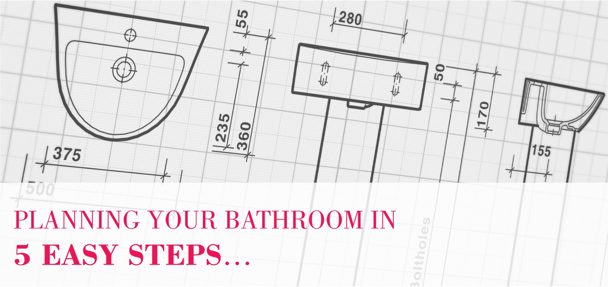 Firstly  you are embarking on a project that requires carefully thought out  planning  You are about to choose a selection of components that not only. Planning Your Bathroom In 5 Easy Steps